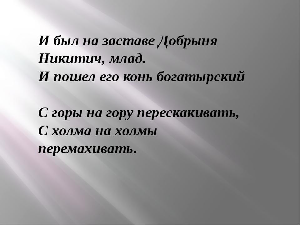 И был на заставе Добрыня Никитич, млад. И пошел его конь богатырский С г...
