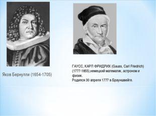 Яков Бернулли (1654-1705) ГАУСС, КАРЛ ФРИДРИХ (Gauss, Carl Friedrich) (1777-1