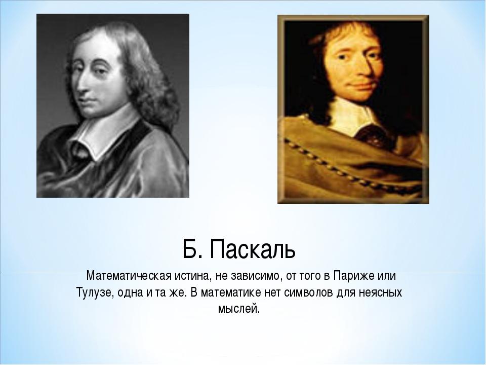 Б. Паскаль Математическая истина, не зависимо, от того в Париже или Тулузе,...