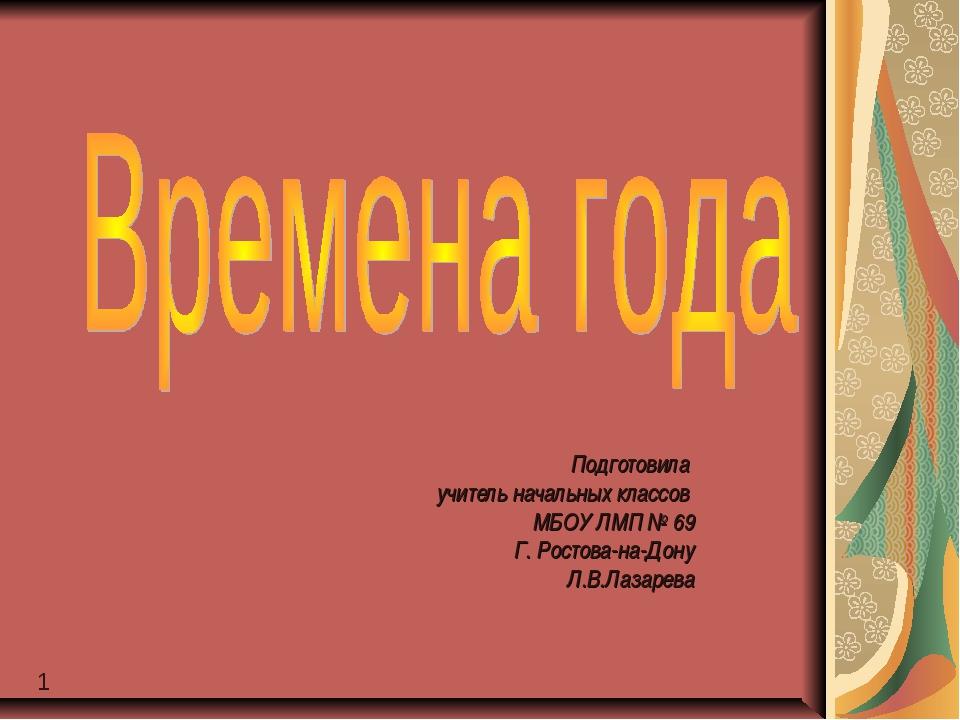 1 Подготовила учитель начальных классов МБОУ ЛМП № 69 Г. Ростова-на-Дону Л.В....
