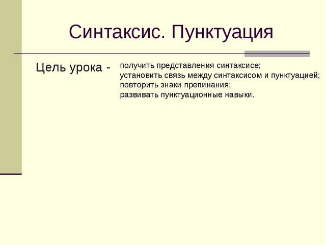 Синтаксис. Пунктуация Цель урока - получить представления синтаксисе; установ...