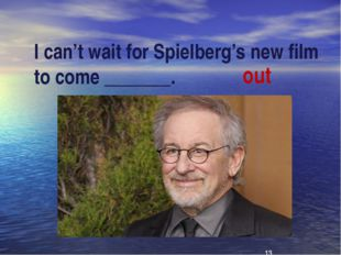 I can't wait for Spielberg's new film to come _______. out