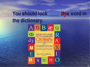 You should look ____ this word in the dictionary. up