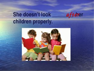 She doesn't look ________ her children properly. after