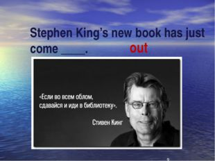 Stephen King's new book has just come ____. out
