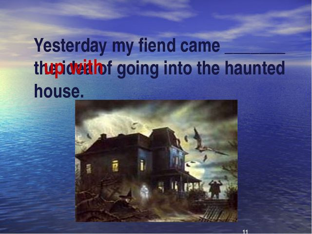 Yesterday my fiend came _______ the idea of going into the haunted house. up...