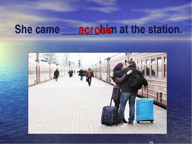 She came _______him at the station. across