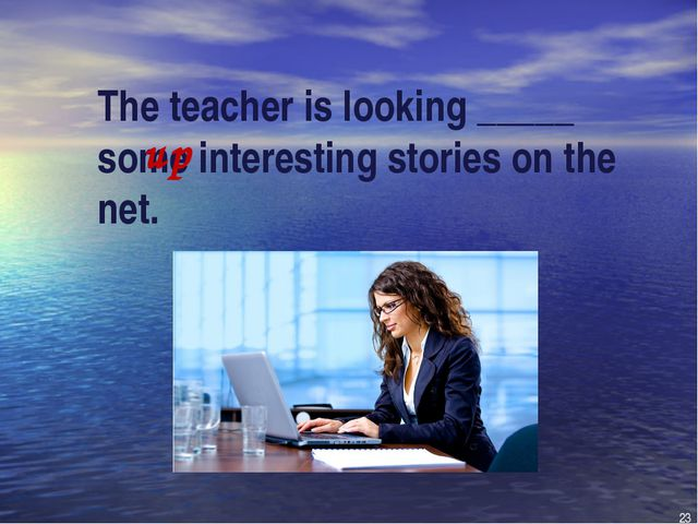 The teacher is looking _____ some interesting stories on the net. up