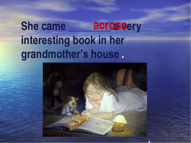 She came ________ a very interesting book in her grandmother's house . across