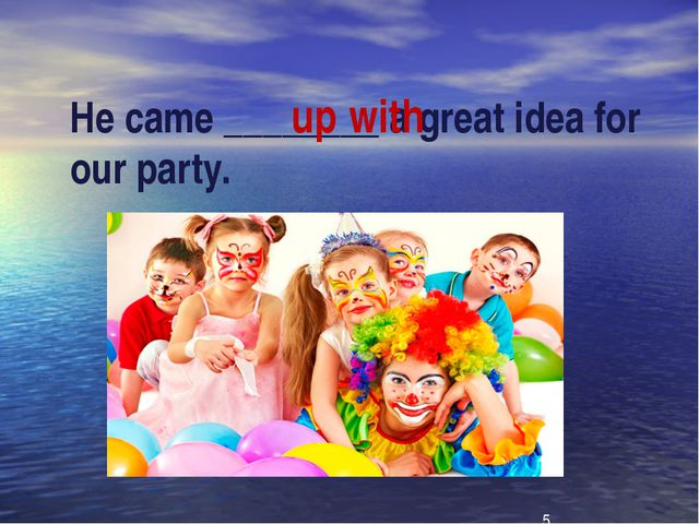 He came ________ a great idea for our party. up with