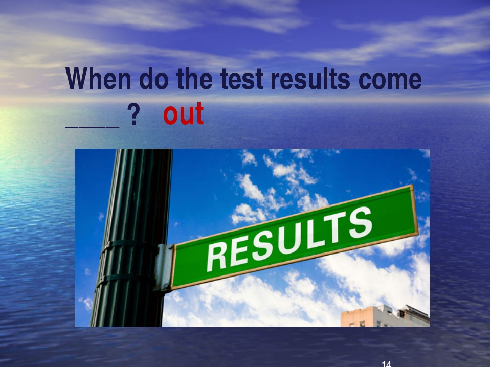 When do the test results come ____ ?   out