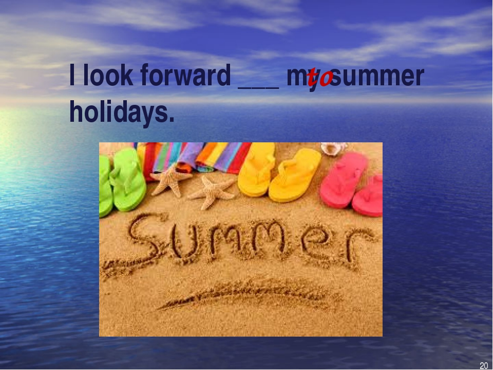 I look forward ___ my summer holidays. to