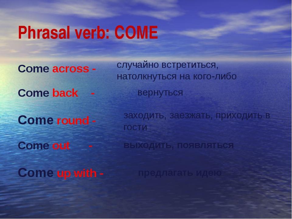 Phrasal verb: COME Come across - Come back - Come round - Come out - Come up...