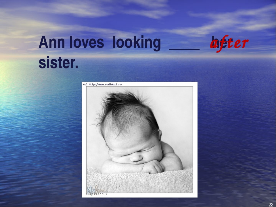 Ann loves looking ____ her sister. after