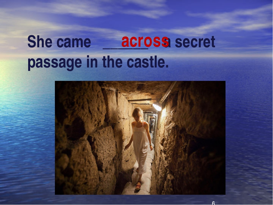 She came ______ a secret passage in the castle. across
