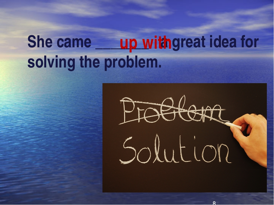 She came _______ a great idea for solving the problem. up with