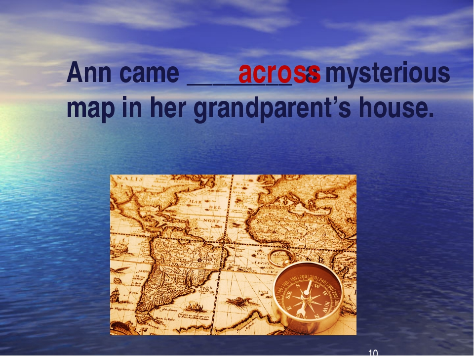 Ann came ________ a mysterious map in her grandparent's house. across