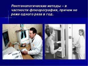 Рентгенологические методы – в частности флюорография, причем не реже одного р