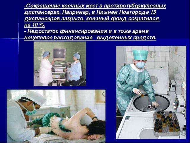 -Сокращение коечных мест в противотуберкулезных диспансерах. Например, в Нижн...