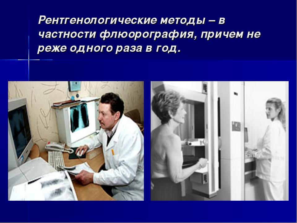 Рентгенологические методы – в частности флюорография, причем не реже одного р...