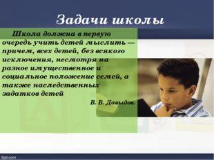 Задачи школы  Школа должна в первую очередь учить детей мыслить— причем, вс