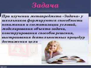 Задача При изучении метапредмета «Задача» у школьников формируются способност