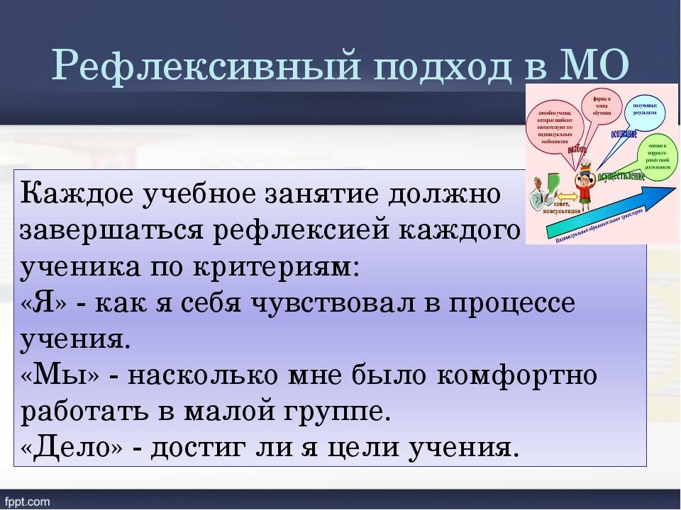 Рефлексивный подход в МО Каждое учебное занятие должно завершаться рефлексией...