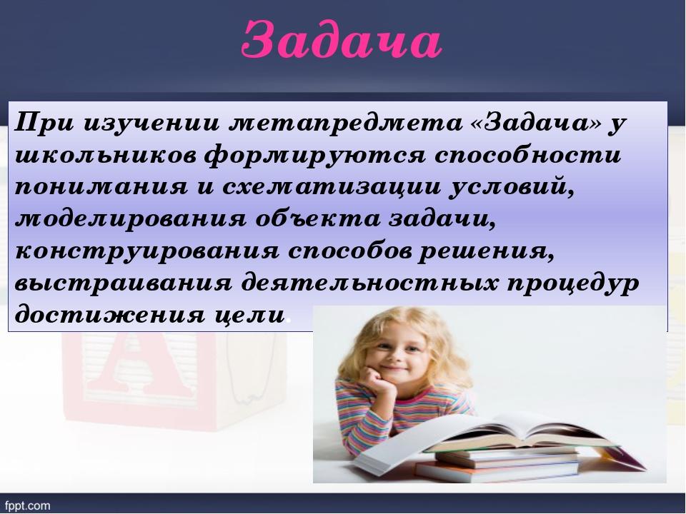 Задача При изучении метапредмета «Задача» у школьников формируются способност...