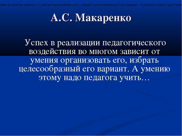 А.С. Макаренко Успех в реализации педагогического воздействия во многом завис...
