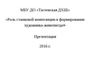 МБУ ДО «Тасеевская ДХШ» «Роль станковой композиции в формировании художника-ж