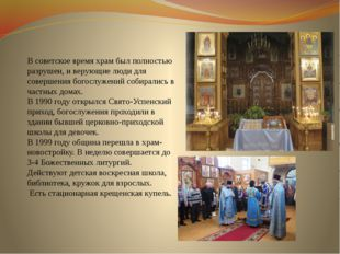 В советское время храм был полностью разрушен, и верующие люди для совершения