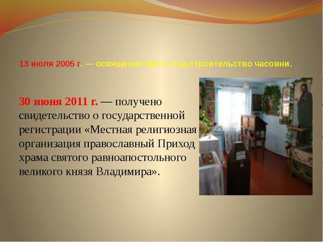 13 июля 2005 г. — освящение места под строительство часовни. 30 июня 2011 г....