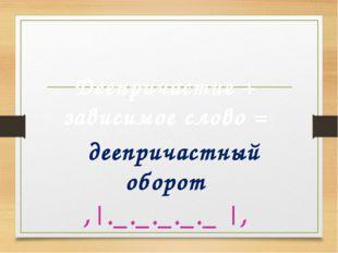 Деепричастный оборот Деепричастие + зависимое слово = деепричастный оборот ,