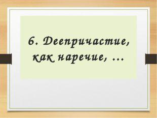 6. Деепричастие, как наречие, …