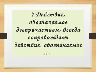 7.Действие, обозначаемое деепричастием, всегда сопровождает действие, обознач