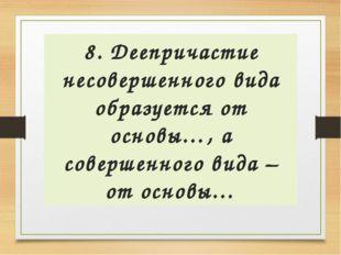 8. Деепричастие несовершенного вида образуется от основы…, а совершенного вид