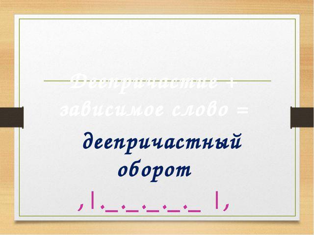 Деепричастный оборот Деепричастие + зависимое слово = деепричастный оборот ,...