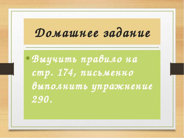 Домашнее задание Выучить правило на стр. 174, письменно выполнить упражнение...