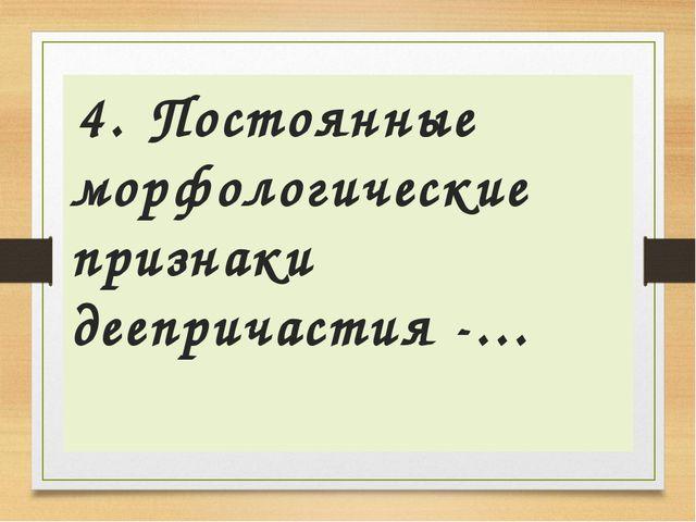 4. Постоянные морфологические признаки деепричастия -…