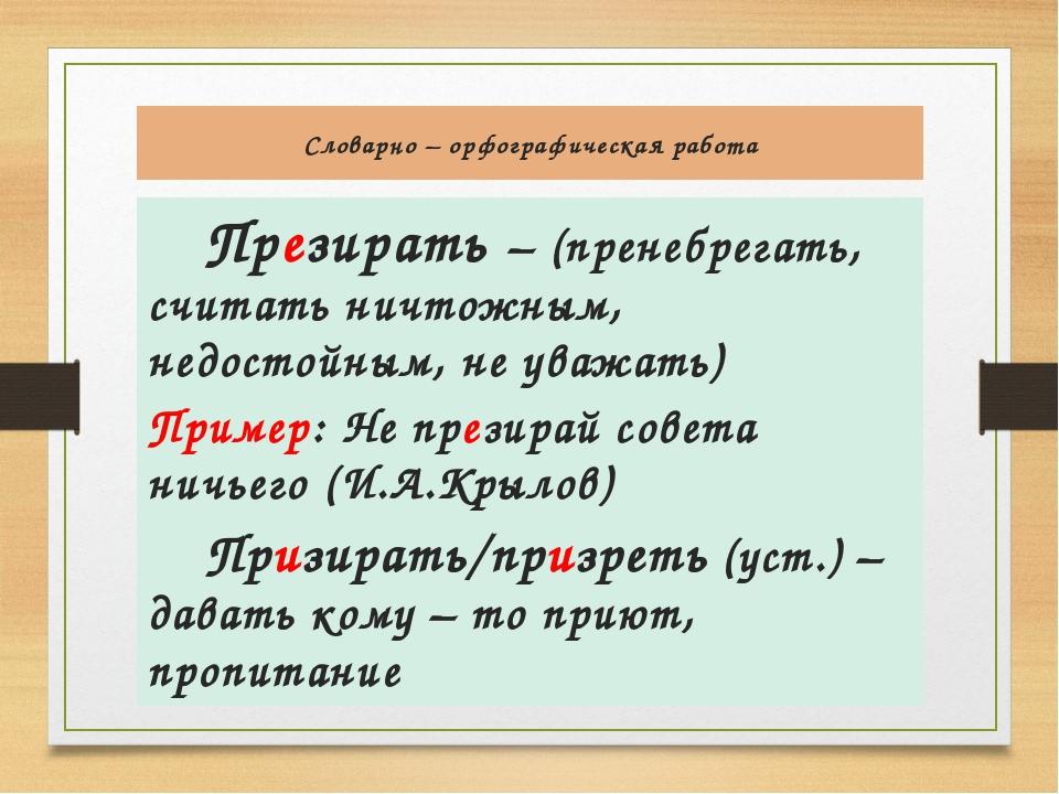 Словарно – орфографическая работа Презирать – (пренебрегать, считать ничтожны...