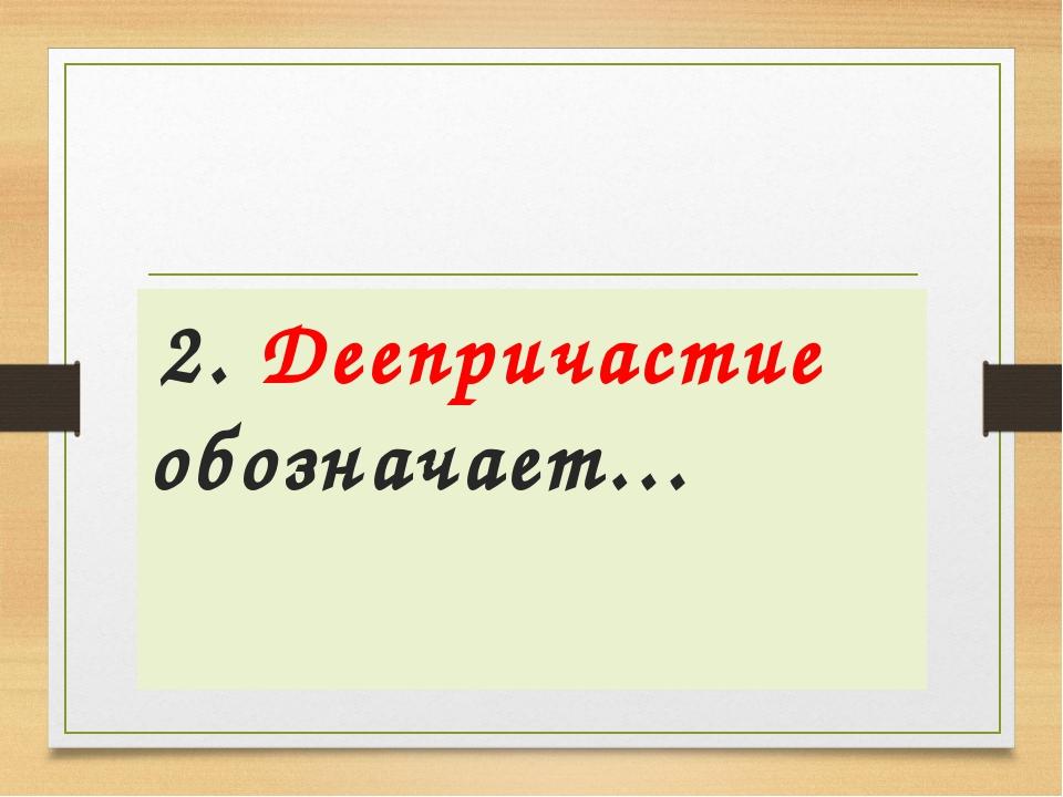 2. Деепричастие обозначает…