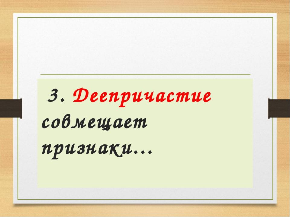 3. Деепричастие совмещает признаки…