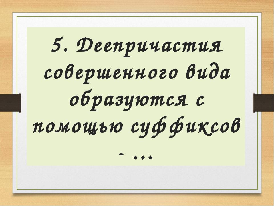 5. Деепричастия совершенного вида образуются с помощью суффиксов - …