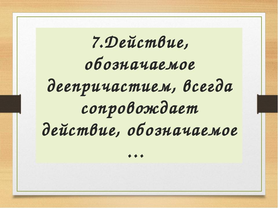 7.Действие, обозначаемое деепричастием, всегда сопровождает действие, обознач...