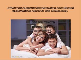СТРАТЕГИЯ РАЗВИТИЯ ВОСПИТАНИЯ В РОССИЙСКОЙ ФЕДЕРАЦИИ на период до 2025 года(