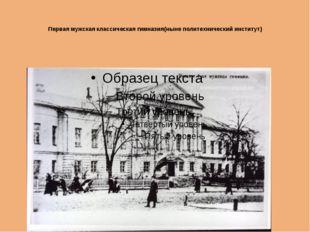 Первая мужская классическая гимназия(ныне политехнический институт)