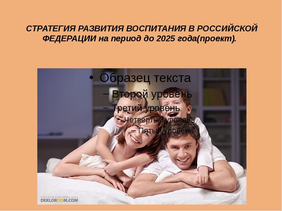 СТРАТЕГИЯ РАЗВИТИЯ ВОСПИТАНИЯ В РОССИЙСКОЙ ФЕДЕРАЦИИ на период до 2025 года(...