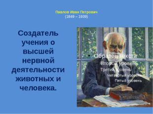 Павлов Иван Петрович (1849 – 1939) Создатель учения о высшей нервной деятель