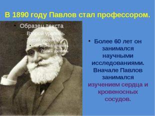 В 1890 году Павлов стал профессором. Более 60 лет он занимался научными иссл