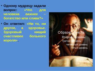 Одному мудрецу задали вопрос: «Что для человека важнее – богатство или слава?